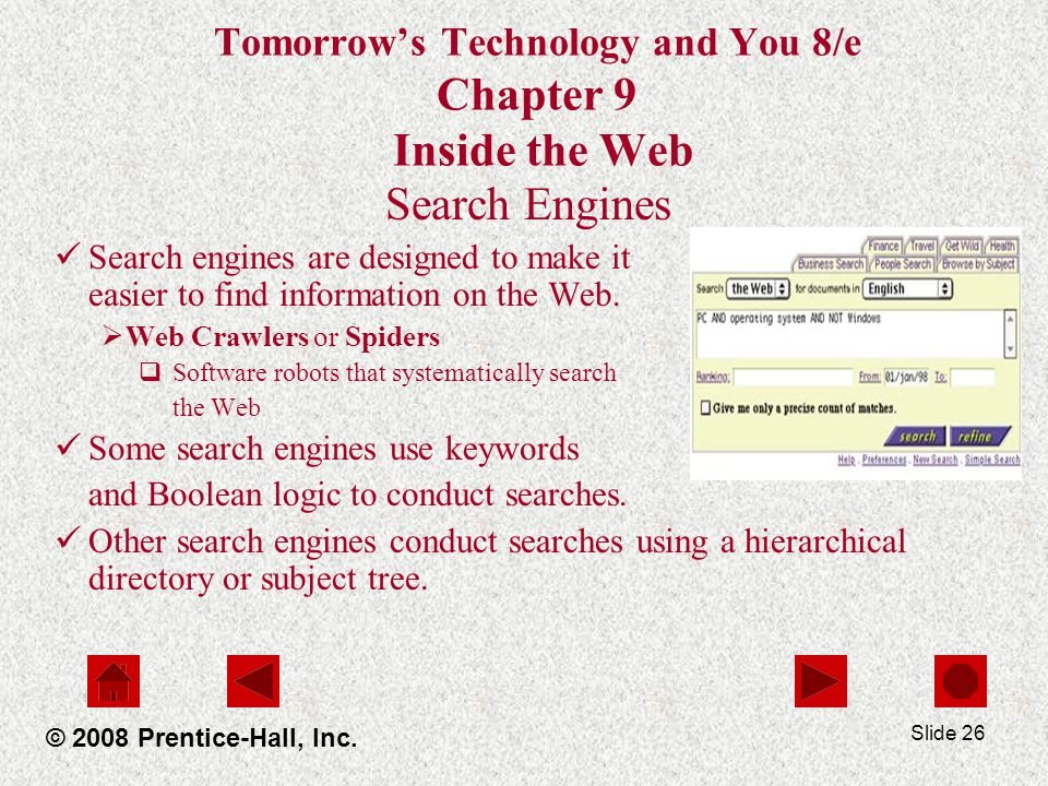 Slide 26 Tomorrows Technology and You 8/e Chapter 9 Inside the Web Search Engines Search engines are designed to make it easier to find information on