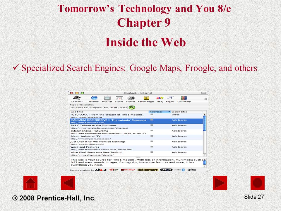 Slide 27 Tomorrows Technology and You 8/e Chapter 9 Inside the Web Specialized Search Engines: Google Maps, Froogle, and others © 2008 Prentice-Hall, Inc.