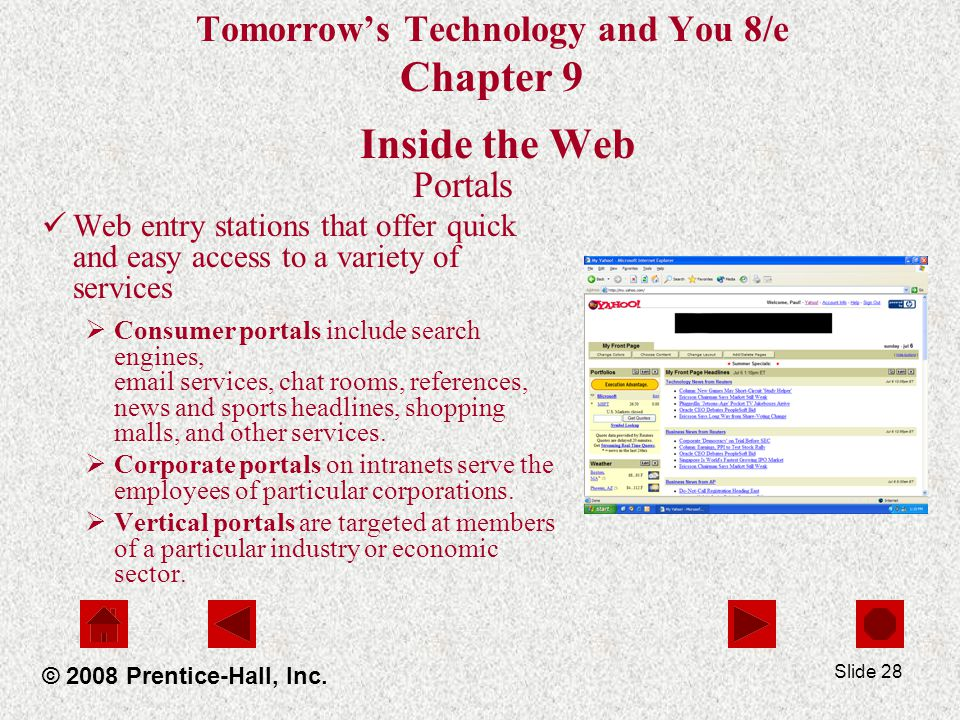 Slide 28 Tomorrows Technology and You 8/e Chapter 9 Inside the Web Portals Web entry stations that offer quick and easy access to a variety of services Consumer portals include search engines, email services, chat rooms, references, news and sports headlines, shopping malls, and other services.