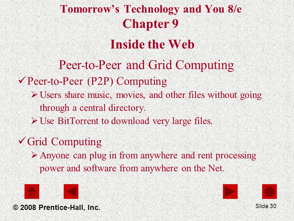 Slide 30 Tomorrows Technology and You 8/e Chapter 9 Inside the Web Peer - to - Peer and Grid Computing Peer-to-Peer (P2P) Computing Users share music, movies, and other files without going through a central directory.