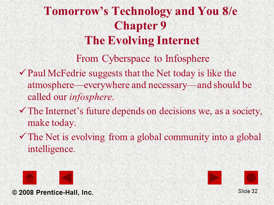 Slide 32 Tomorrows Technology and You 8/e Chapter 9 The Evolving Internet From Cyberspace to Infosphere Paul McFedrie suggests that the Net today is l