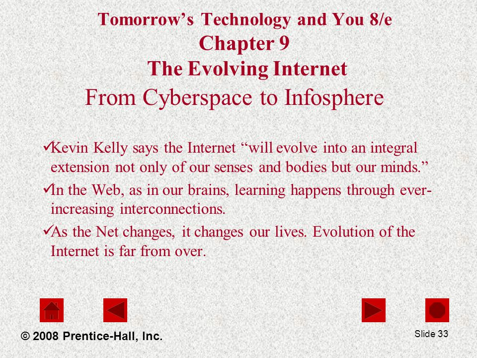 Slide 33 Tomorrows Technology and You 8/e Chapter 9 The Evolving Internet From Cyberspace to Infosphere Kevin Kelly says the Internet will evolve into an integral extension not only of our senses and bodies but our minds.