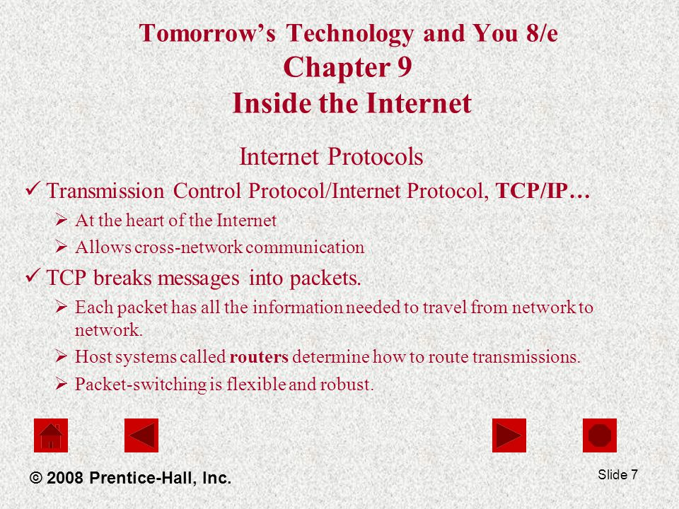 Slide 7 Tomorrows Technology and You 8/e Chapter 9 Inside the Internet Internet Protocols Transmission Control Protocol/Internet Protocol, TCP/IP… At the heart of the Internet Allows cross-network communication TCP breaks messages into packets.