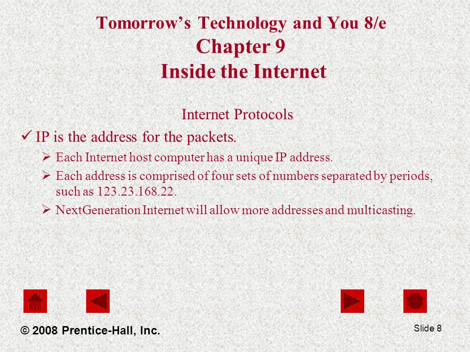 Slide 8 Tomorrows Technology and You 8/e Chapter 9 Inside the Internet Internet Protocols IP is the address for the packets. Each Internet host comput