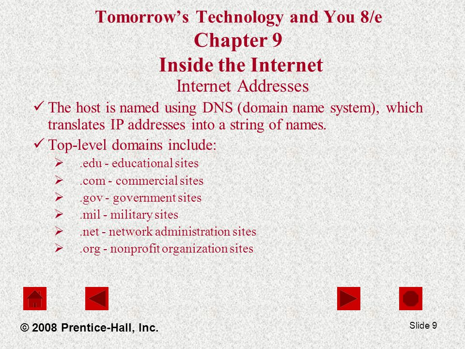 Slide 9 Tomorrows Technology and You 8/e Chapter 9 Inside the Internet Internet Addresses The host is named using DNS (domain name system), which translates IP addresses into a string of names.