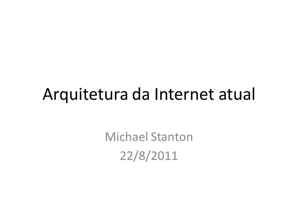 Arquitetura da Internet atual Michael Stanton 22/8/2011