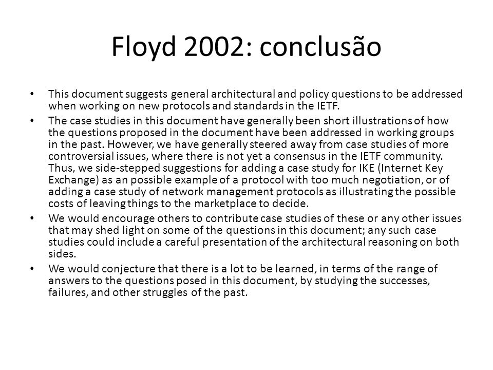 Floyd 2002: conclusão This document suggests general architectural and policy questions to be addressed when working on new protocols and standards in the IETF.