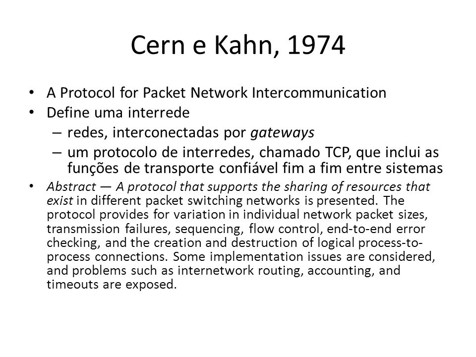 Cern e Kahn, 1974 A Protocol for Packet Network Intercommunication Define uma interrede – redes, interconectadas por gateways – um protocolo de interredes, chamado TCP, que inclui as funções de transporte confiável fim a fim entre sistemas Abstract A protocol that supports the sharing of resources that exist in different packet switching networks is presented.