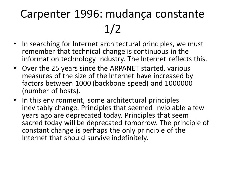 Carpenter 1996: mudança constante 1/2 In searching for Internet architectural principles, we must remember that technical change is continuous in the information technology industry.