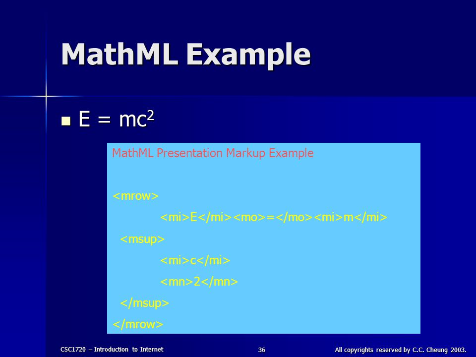 CSC1720 – Introduction to Internet All copyrights reserved by C.C. Cheung 2003.36 MathML Example E = mc 2 E = mc 2 MathML Presentation Markup Example