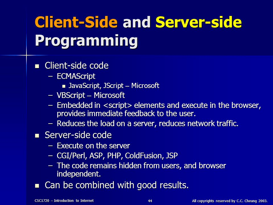 CSC1720 – Introduction to Internet All copyrights reserved by C.C. Cheung 2003.44 Client-Side and Server-side Programming Client-side code Client-side