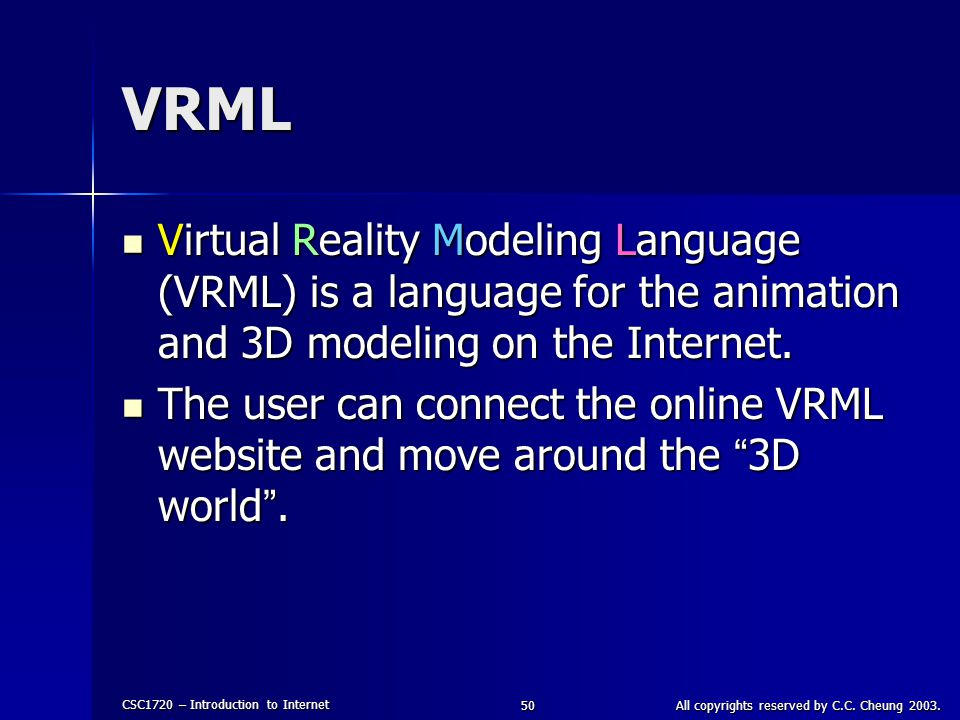 CSC1720 – Introduction to Internet All copyrights reserved by C.C. Cheung 2003.50 VRML Virtual Reality Modeling Language (VRML) is a language for the
