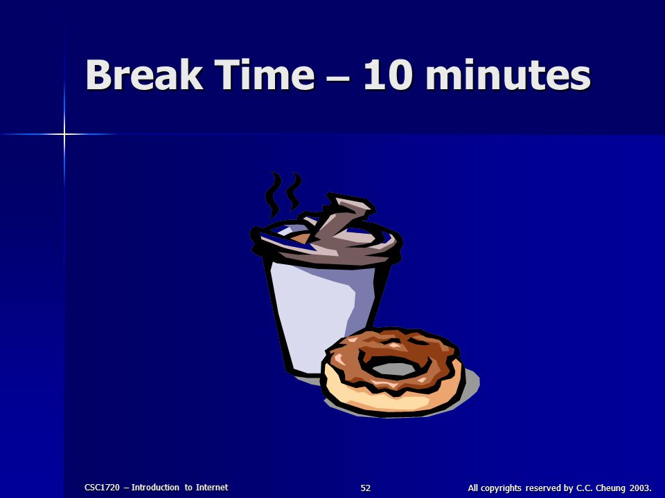 CSC1720 – Introduction to Internet All copyrights reserved by C.C. Cheung 2003.52 Break Time – 10 minutes