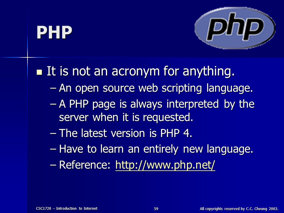 CSC1720 – Introduction to Internet All copyrights reserved by C.C. Cheung 2003.59 PHP It is not an acronym for anything. It is not an acronym for anyt