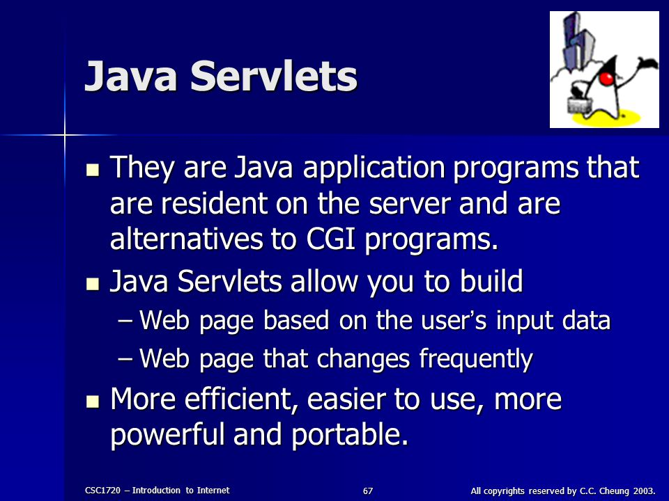 CSC1720 – Introduction to Internet All copyrights reserved by C.C. Cheung 2003.67 Java Servlets They are Java application programs that are resident o