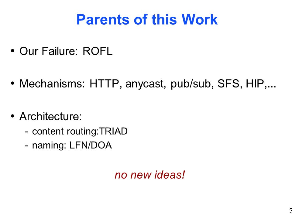 3 Parents of this Work Our Failure: ROFL Mechanisms: HTTP, anycast, pub/sub, SFS, HIP,...