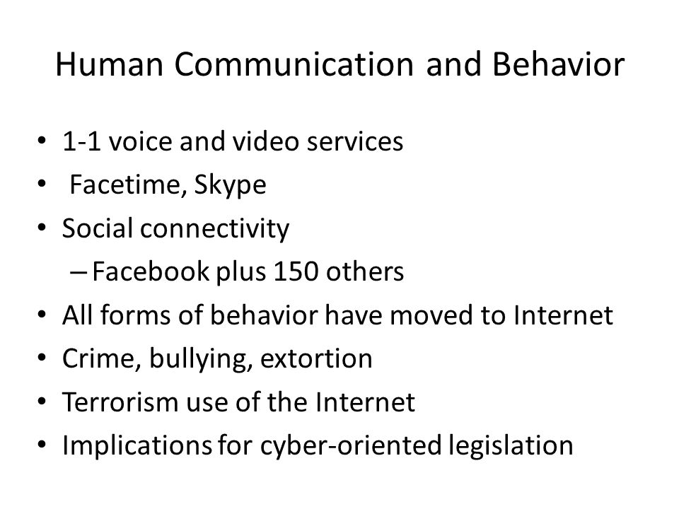 Human Communication and Behavior 1-1 voice and video services Facetime, Skype Social connectivity – Facebook plus 150 others All forms of behavior have moved to Internet Crime, bullying, extortion Terrorism use of the Internet Implications for cyber-oriented legislation