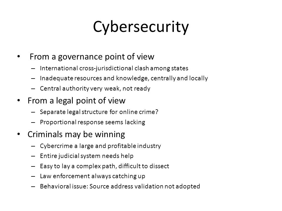 Cybersecurity From a governance point of view – International cross-jurisdictional clash among states – Inadequate resources and knowledge, centrally and locally – Central authority very weak, not ready From a legal point of view – Separate legal structure for online crime.