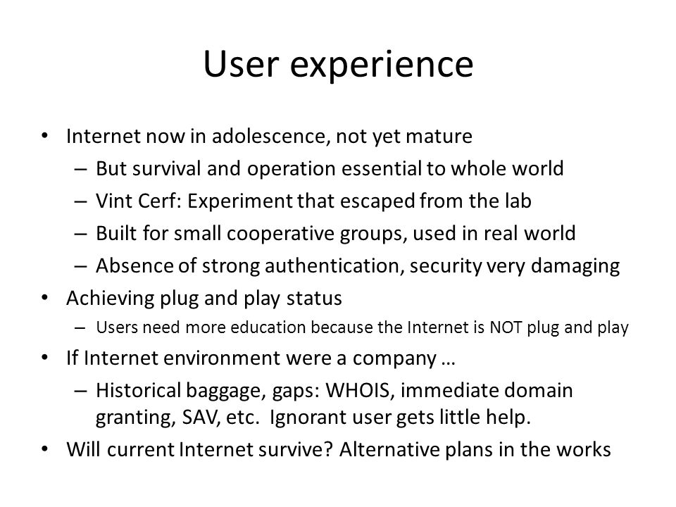 User experience Internet now in adolescence, not yet mature – But survival and operation essential to whole world – Vint Cerf: Experiment that escaped from the lab – Built for small cooperative groups, used in real world – Absence of strong authentication, security very damaging Achieving plug and play status – Users need more education because the Internet is NOT plug and play If Internet environment were a company … – Historical baggage, gaps: WHOIS, immediate domain granting, SAV, etc.
