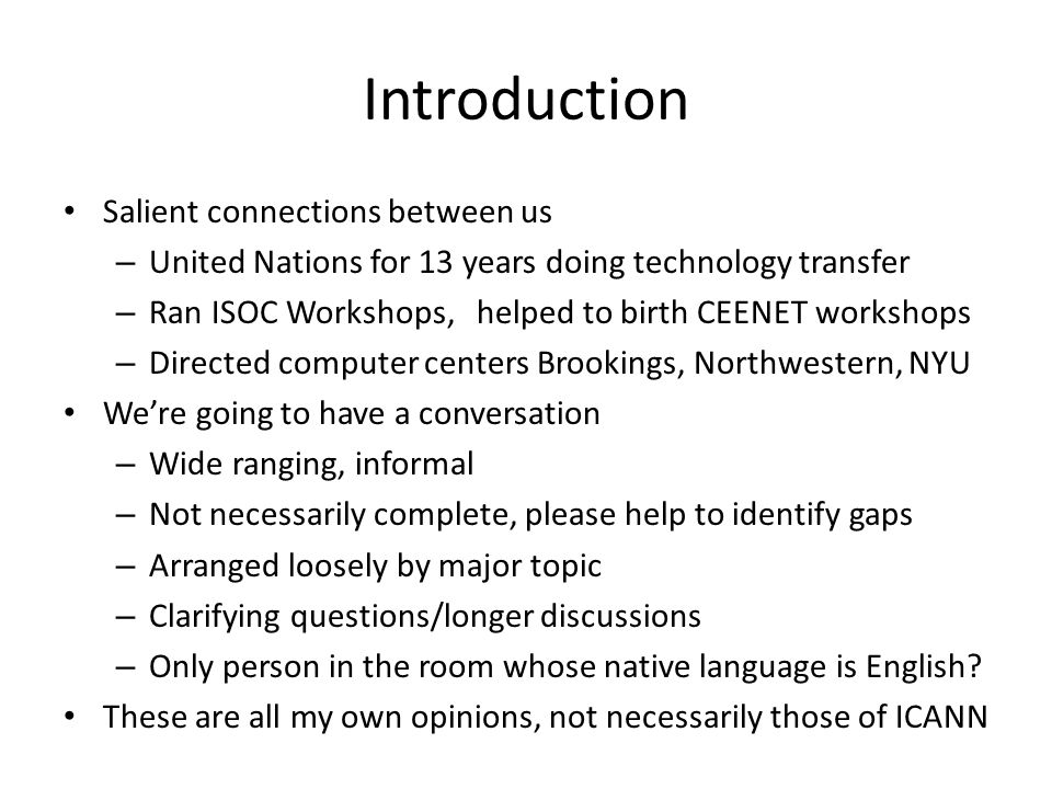Introduction Salient connections between us – United Nations for 13 years doing technology transfer – Ran ISOC Workshops, helped to birth CEENET workshops – Directed computer centers Brookings, Northwestern, NYU Were going to have a conversation – Wide ranging, informal – Not necessarily complete, please help to identify gaps – Arranged loosely by major topic – Clarifying questions/longer discussions – Only person in the room whose native language is English.