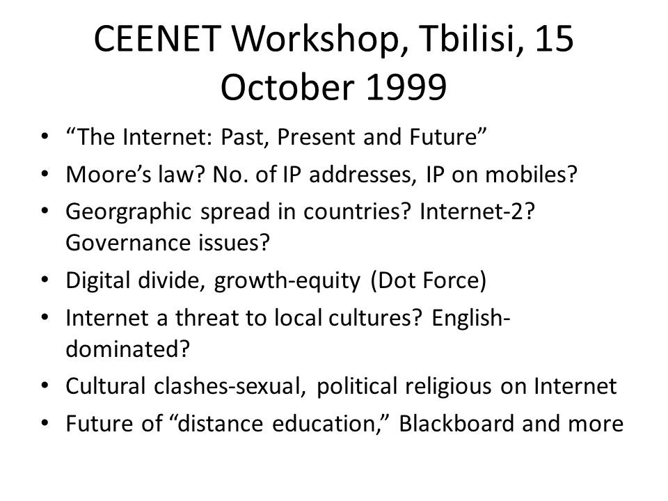 CEENET Workshop, Budapest, 20 August 2000 Factors Affecting the Future Evolution of the Internet Futurists generally have a bad record Supply push/pull: IPR issues, micropayments, UNICODE Demand push/pull: home market, next killer application, OS: Windows vs.