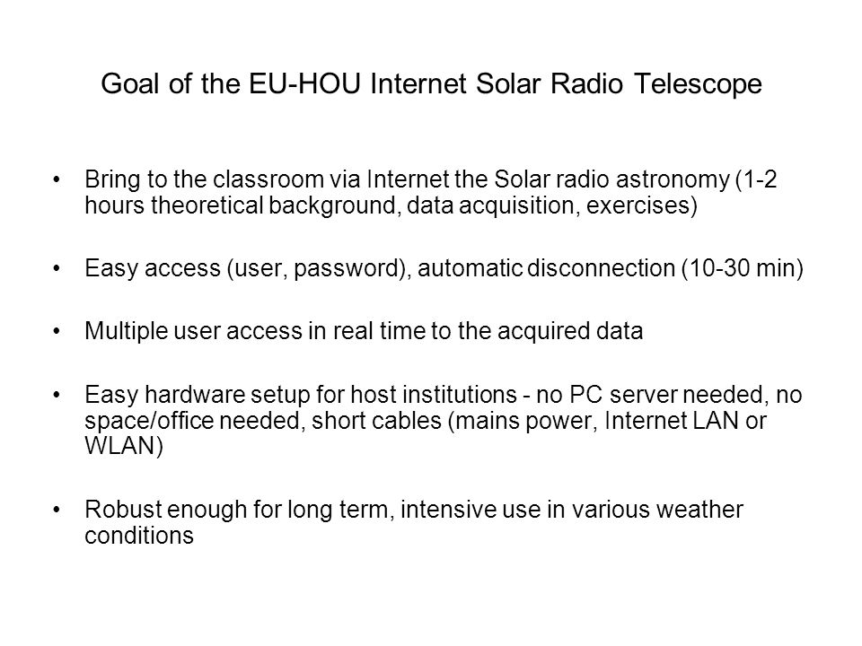 Goal of the EU-HOU Internet Solar Radio Telescope Bring to the classroom via Internet the Solar radio astronomy (1-2 hours theoretical background, dat