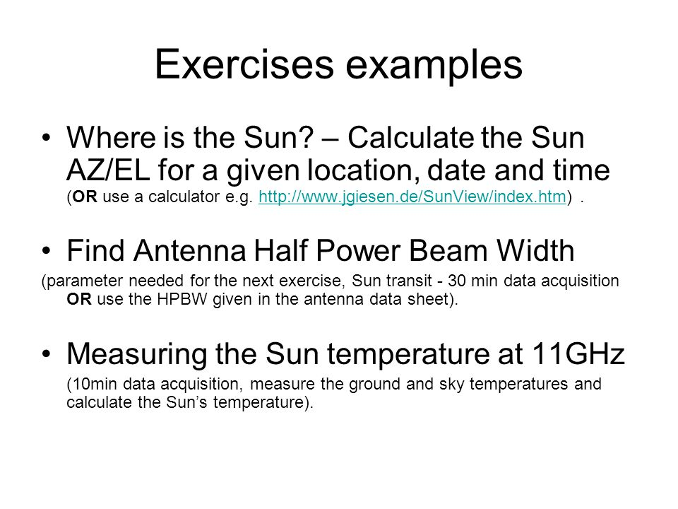 Exercises examples Where is the Sun? – Calculate the Sun AZ/EL for a given location, date and time (OR use a calculator e.g. http://www.jgiesen.de/Sun