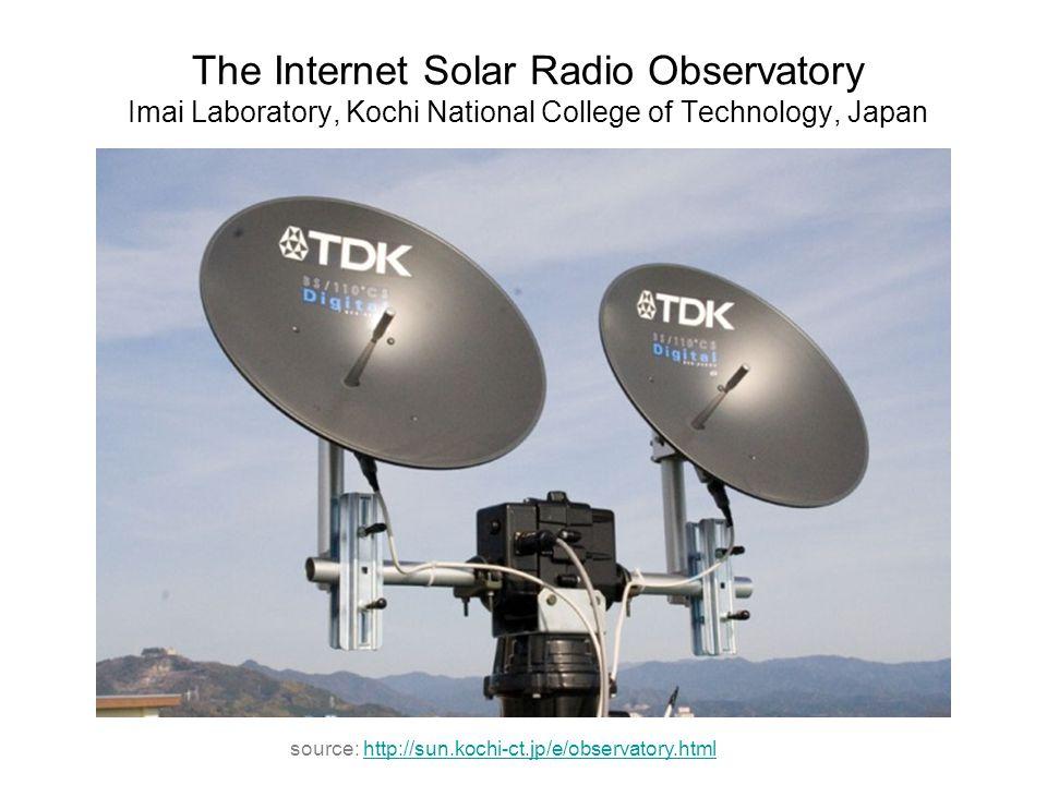 The Internet Solar Radio Observatory Imai Laboratory, Kochi National College of Technology, Japan source: http://sun.kochi-ct.jp/e/observatory.htmlhtt