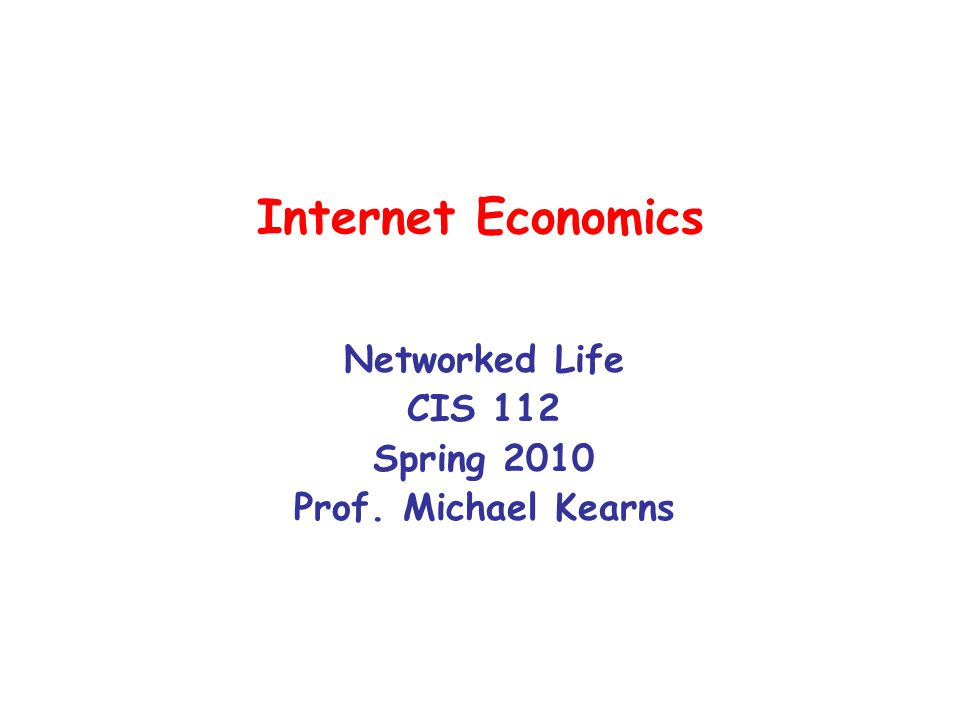Internet Economics Networked Life CIS 112 Spring 2010 Prof. Michael Kearns