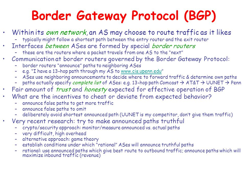 Border Gateway Protocol (BGP) Within its own network, an AS may choose to route traffic as it likes –typically might follow a shortest path between the entry router and the exit router Interfaces between ASes are formed by special border routers –these are the routers where a packet travels from one AS to the next Communication at border routers governed by the Border Gateway Protocol: –border routers announce paths to neighboring ASes –e.g.