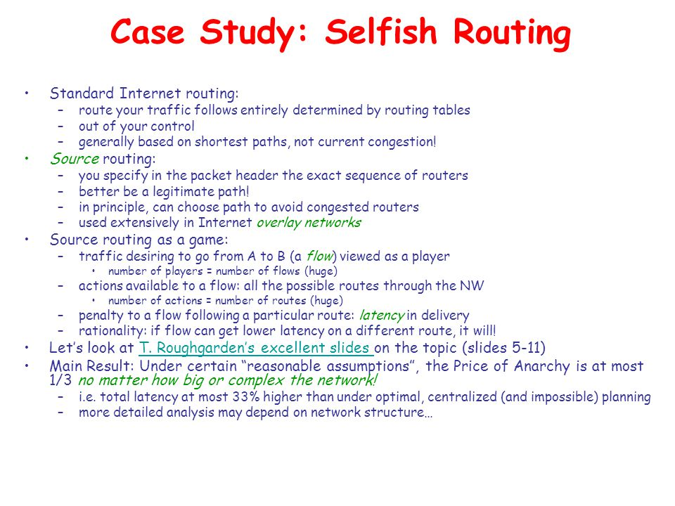 Case Study: Selfish Routing Standard Internet routing: –route your traffic follows entirely determined by routing tables –out of your control –generally based on shortest paths, not current congestion.