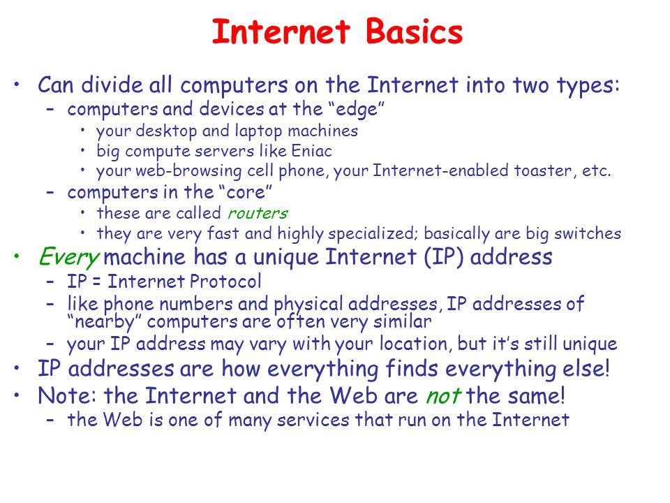 Internet Basics Can divide all computers on the Internet into two types: –computers and devices at the edge your desktop and laptop machines big compute servers like Eniac your web-browsing cell phone, your Internet-enabled toaster, etc.