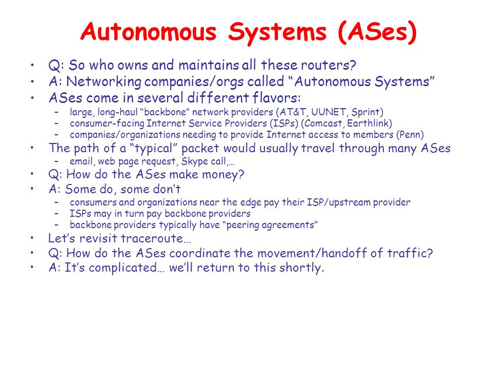 Autonomous Systems (ASes) Q: So who owns and maintains all these routers.