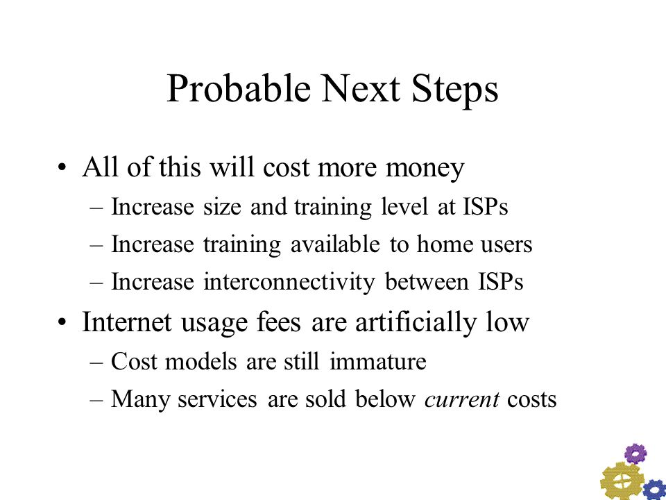 Probable Next Steps All of this will cost more money –Increase size and training level at ISPs –Increase training available to home users –Increase interconnectivity between ISPs Internet usage fees are artificially low –Cost models are still immature –Many services are sold below current costs