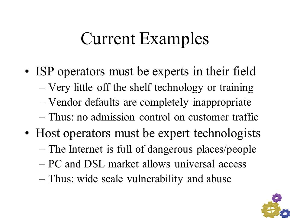 Current Examples ISP operators must be experts in their field –Very little off the shelf technology or training –Vendor defaults are completely inappropriate –Thus: no admission control on customer traffic Host operators must be expert technologists –The Internet is full of dangerous places/people –PC and DSL market allows universal access –Thus: wide scale vulnerability and abuse