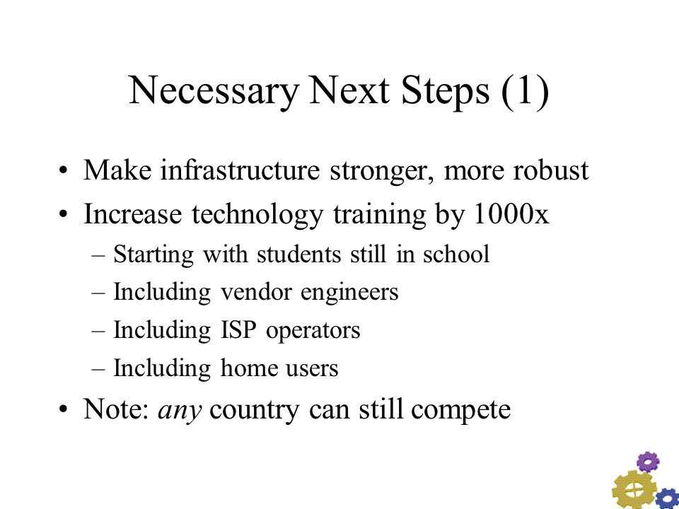 Necessary Next Steps (1) Make infrastructure stronger, more robust Increase technology training by 1000x –Starting with students still in school –Including vendor engineers –Including ISP operators –Including home users Note: any country can still compete