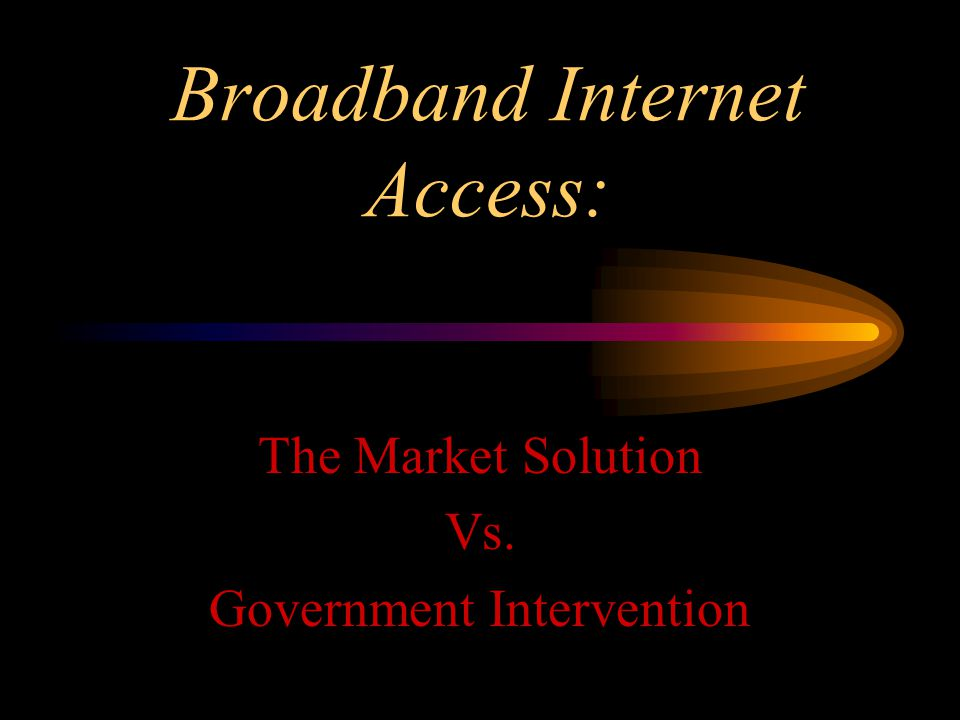 Broadband Internet Access: The Market Solution Vs. Government Intervention