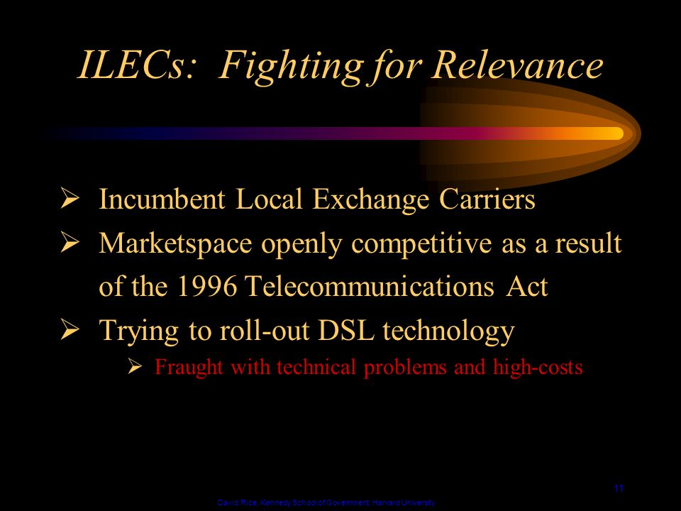 David Rice, Kennedy School of Government, Harvard University 11 ILECs: Fighting for Relevance Incumbent Local Exchange Carriers Marketspace openly competitive as a result of the 1996 Telecommunications Act Trying to roll-out DSL technology Fraught with technical problems and high-costs