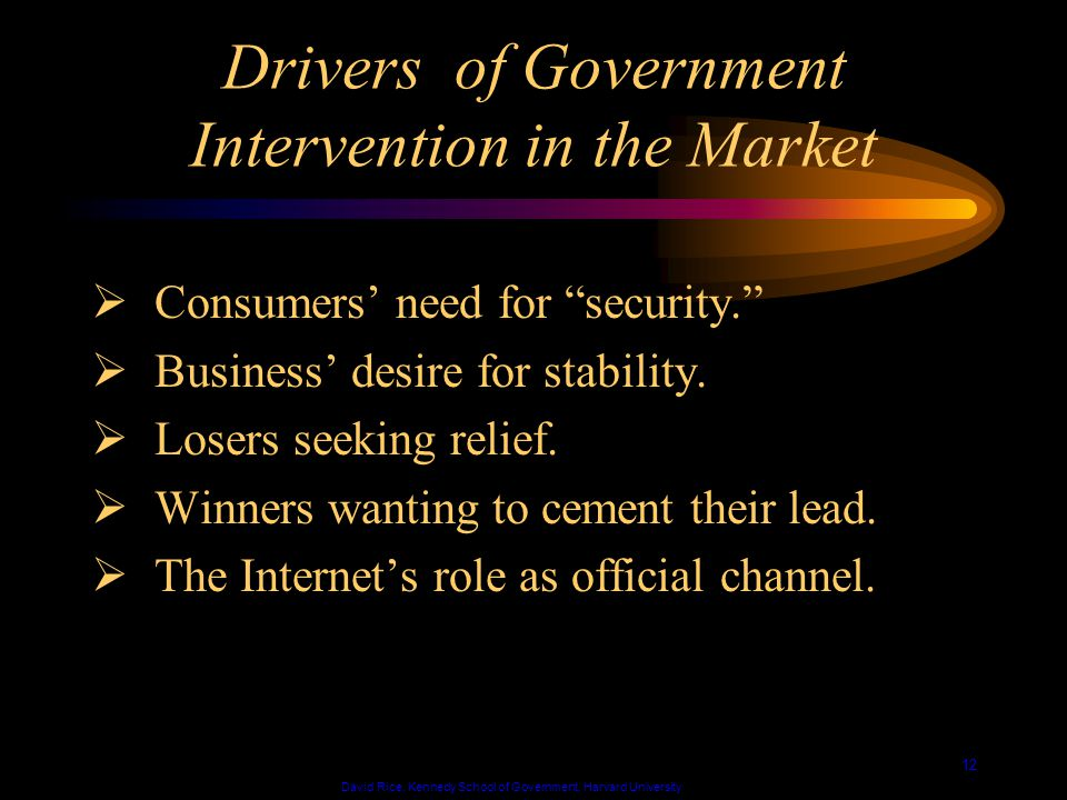 David Rice, Kennedy School of Government, Harvard University 12 Drivers of Government Intervention in the Market Consumers need for security.
