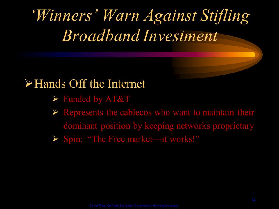 David Rice, Kennedy School of Government, Harvard University 14 Winners Warn Against Stifling Broadband Investment Hands Off the Internet Funded by AT&T Represents the cablecos who want to maintain their dominant position by keeping networks proprietary Spin: The Free marketit works!