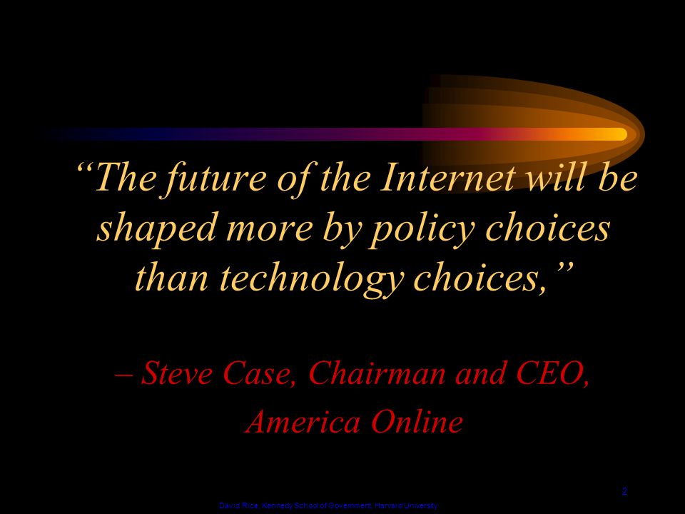 David Rice, Kennedy School of Government, Harvard University 2 The future of the Internet will be shaped more by policy choices than technology choices, – Steve Case, Chairman and CEO, America Online
