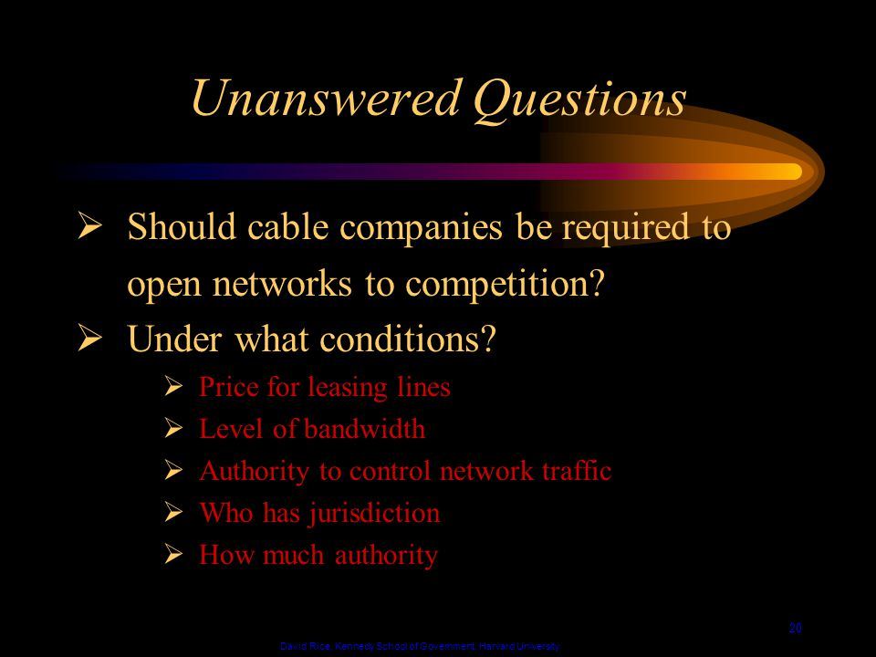 David Rice, Kennedy School of Government, Harvard University 20 Unanswered Questions Should cable companies be required to open networks to competition.