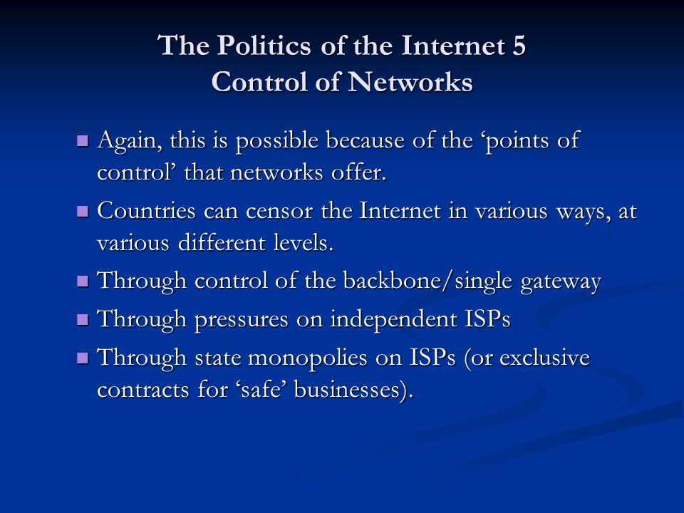 The Politics of the Internet 5 Control of Networks Again, this is possible because of the points of control that networks offer.