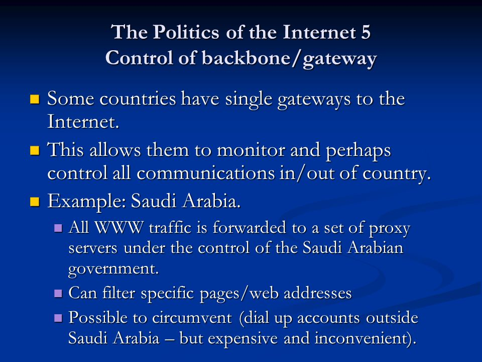 The Politics of the Internet 5 Control of backbone/gateway Some countries have single gateways to the Internet. Some countries have single gateways to