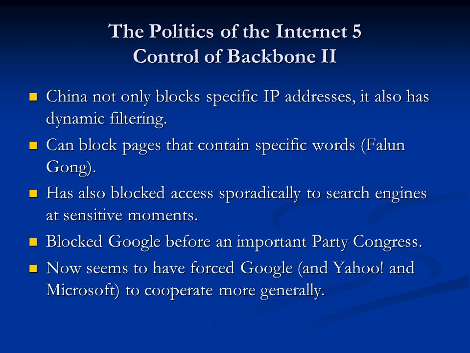 The Politics of the Internet 5 Control of Backbone II China not only blocks specific IP addresses, it also has dynamic filtering. China not only block