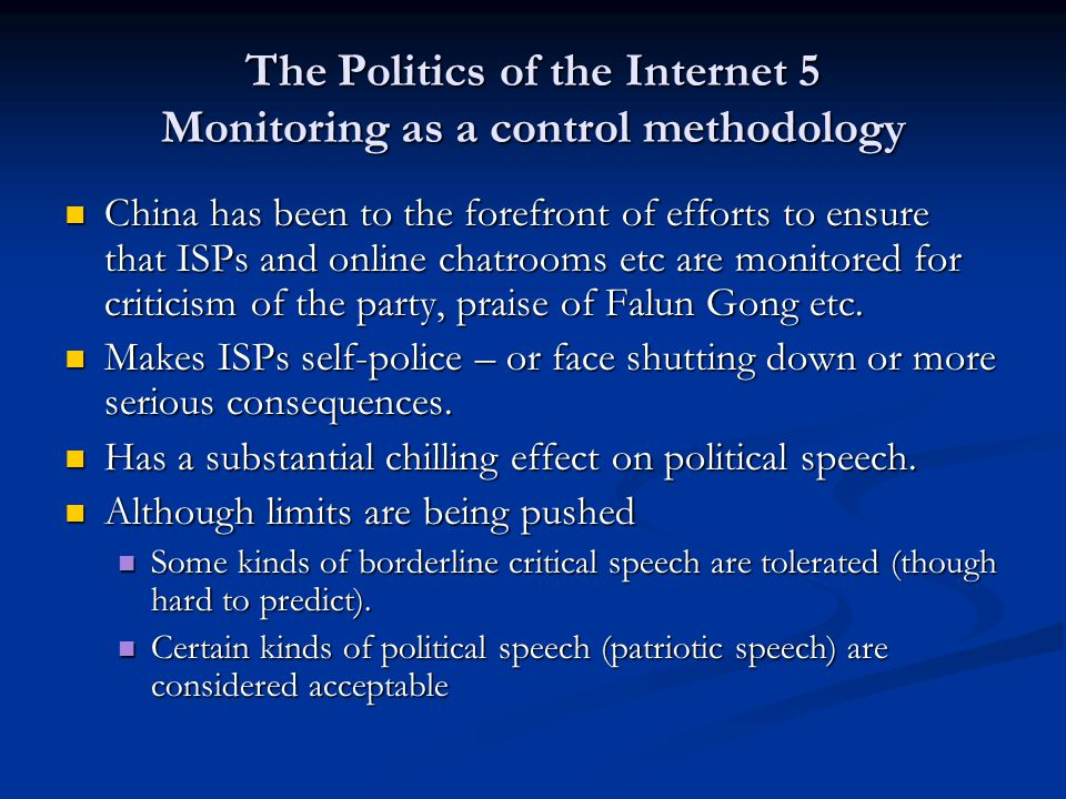 The Politics of the Internet 5 Monitoring as a control methodology China has been to the forefront of efforts to ensure that ISPs and online chatrooms