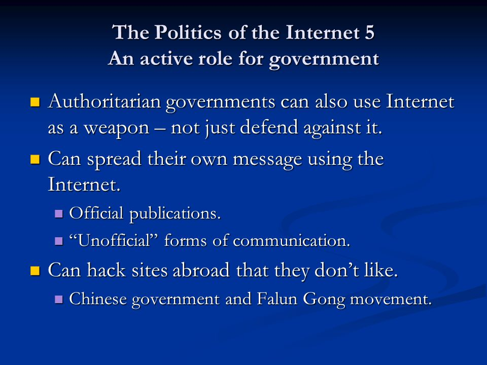 The Politics of the Internet 5 An active role for government Authoritarian governments can also use Internet as a weapon – not just defend against it.