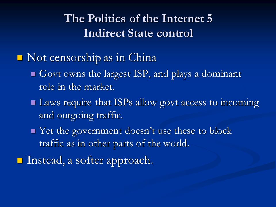 The Politics of the Internet 5 Indirect State control Not censorship as in China Not censorship as in China Govt owns the largest ISP, and plays a dom