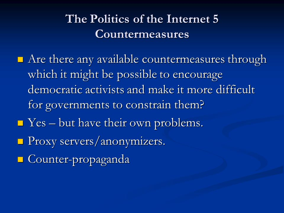 The Politics of the Internet 5 Countermeasures Are there any available countermeasures through which it might be possible to encourage democratic acti