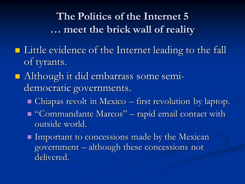 The Politics of the Internet 5 … meet the brick wall of reality Little evidence of the Internet leading to the fall of tyrants. Little evidence of the